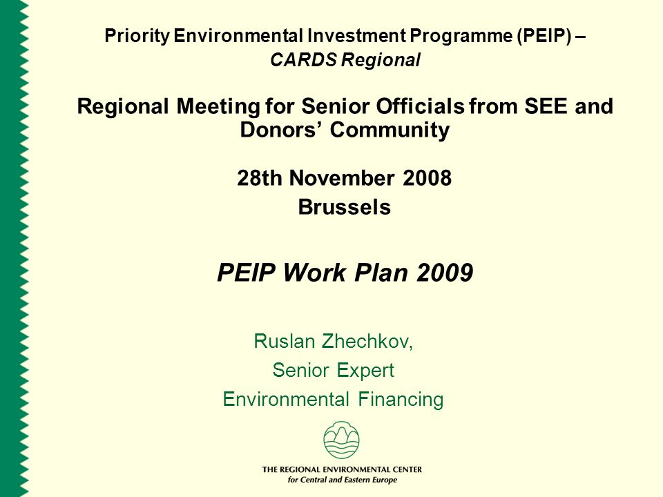 Priority Environmental Investment Programme (PEIP) – CARDS Regional Regional Meeting for Senior Officials from SEE and Donors Community 28th November 2008 Brussels PEIP Work Plan 2009 Ruslan Zhechkov, Senior Expert Environmental Financing