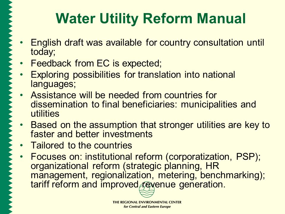 Water Utility Reform Manual English draft was available for country consultation until today; Feedback from EC is expected; Exploring possibilities for translation into national languages; Assistance will be needed from countries for dissemination to final beneficiaries: municipalities and utilities Based on the assumption that stronger utilities are key to faster and better investments Tailored to the countries Focuses on: institutional reform (corporatization, PSP); organizational reform (strategic planning, HR management, regionalization, metering, benchmarking); tariff reform and improved revenue generation.