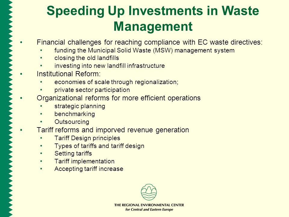Speeding Up Investments in Waste Management Financial challenges for reaching compliance with EC waste directives: funding the Municipal Solid Waste (MSW) management system closing the old landfills investing into new landfill infrastructure Institutional Reform: economies of scale through regionalization; private sector participation Organizational reforms for more efficient operations strategic planning benchmarking Outsourcing Tariff reforms and imporved revenue generation Tariff Design principles Types of tariffs and tariff design Setting tariffs Tariff implementation Accepting tariff increase