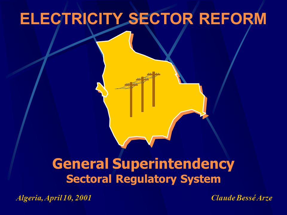 Claude Bessé Arze ELECTRICITY SECTOR REFORM General Superintendency Sectoral Regulatory System Algeria, April 10, 2001