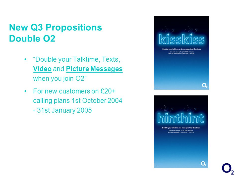 New Q3 Propositions Double O2 Double your Talktime, Texts, Video and Picture Messages when you join O2 For new customers on £20+ calling plans 1st October 2004 - 31st January 2005