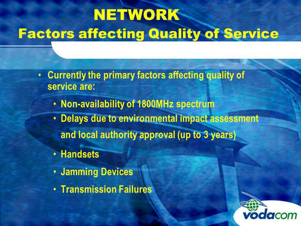 NETWORK Factors affecting Quality of Service Currently the primary factors affecting quality of service are: Non-availability of 1800MHz spectrum Delays due to environmental impact assessment and local authority approval (up to 3 years) Handsets Jamming Devices Transmission Failures