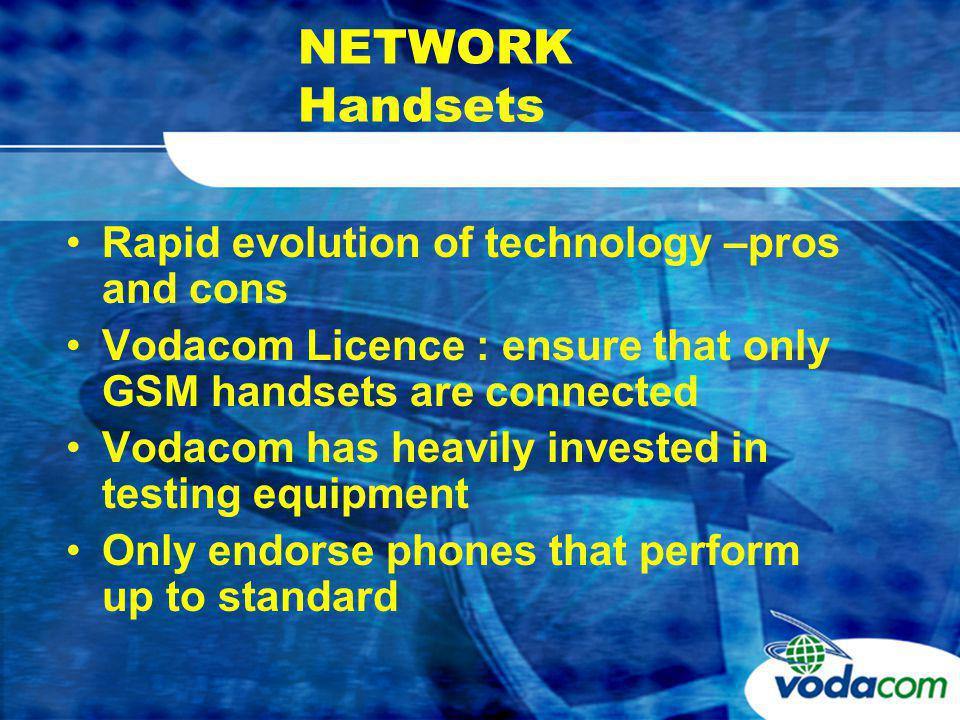 NETWORK Handsets Rapid evolution of technology –pros and cons Vodacom Licence : ensure that only GSM handsets are connected Vodacom has heavily invested in testing equipment Only endorse phones that perform up to standard