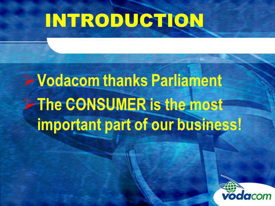 INTRODUCTION Vodacom thanks Parliament The CONSUMER is the most important part of our business!