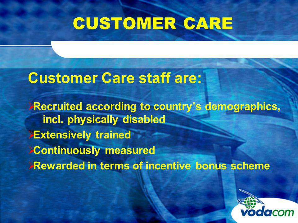 CUSTOMER CARE Customer Care staff are: Recruited according to countrys demographics, incl.