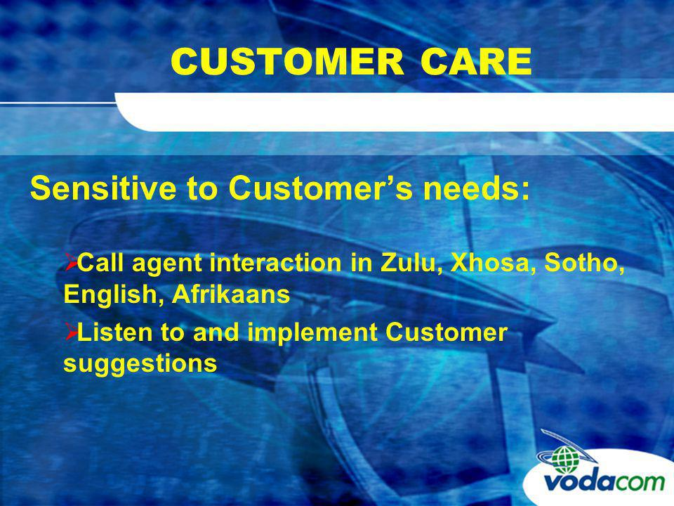 CUSTOMER CARE Sensitive to Customers needs: Call agent interaction in Zulu, Xhosa, Sotho, English, Afrikaans Listen to and implement Customer suggestions