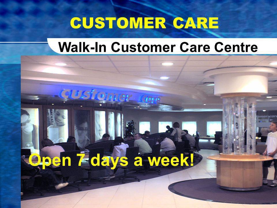 CUSTOMER CARE Walk-In Customer Care Centre Open 7 days a week!