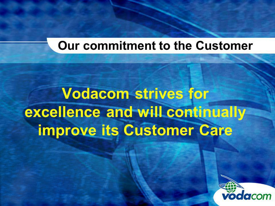 Vodacom strives for excellence and will continually improve its Customer Care Our commitment to the Customer