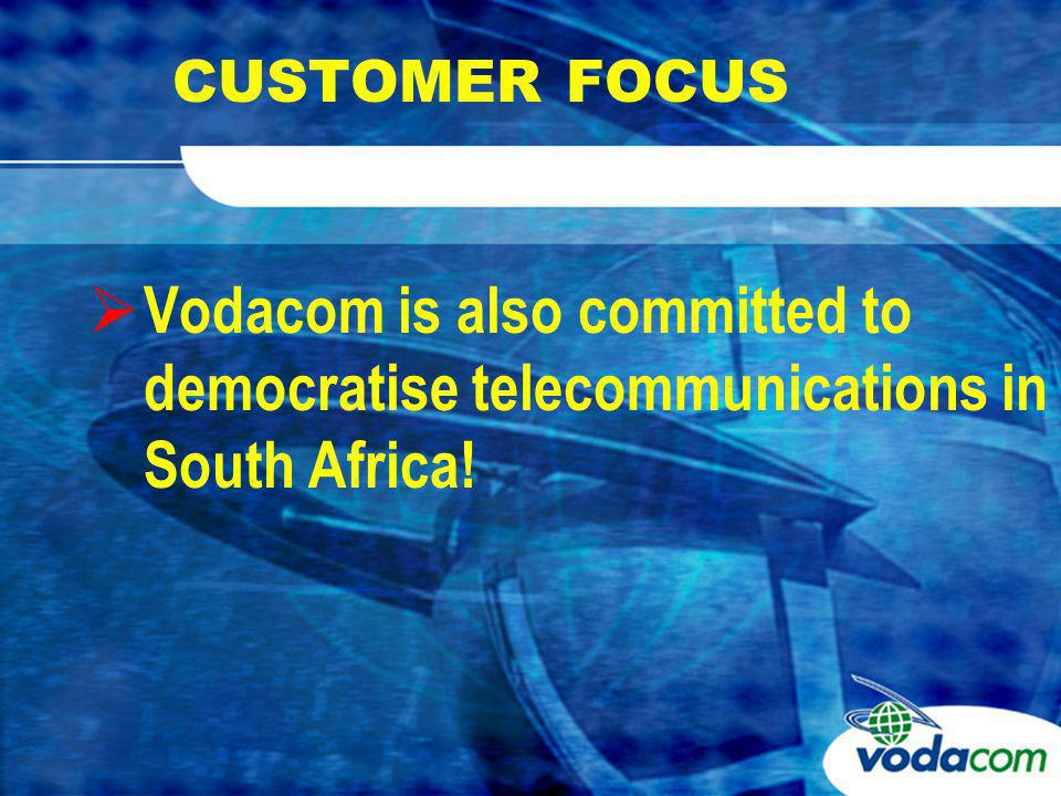 CUSTOMER FOCUS Democratisation is succeeding 12 million cellular subscribers in only 8 years Gross Connections per annum exceed 3m Vodacom subscriber base – 7,3m customers 100m min/month Community Services