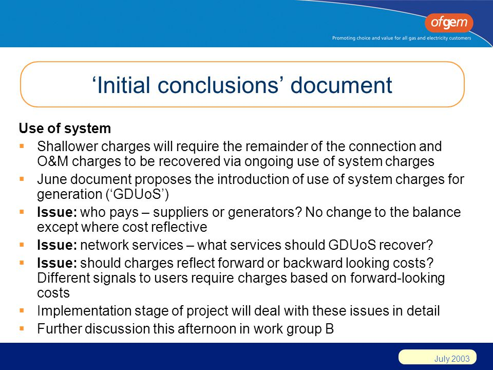 July 2003 Initial conclusions document Use of system Shallower charges will require the remainder of the connection and O&M charges to be recovered via ongoing use of system charges June document proposes the introduction of use of system charges for generation (GDUoS) Issue: who pays – suppliers or generators.