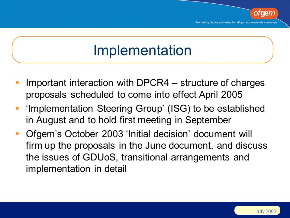 July 2003 Implementation Important interaction with DPCR4 – structure of charges proposals scheduled to come into effect April 2005 Implementation Steering Group (ISG) to be established in August and to hold first meeting in September Ofgems October 2003 Initial decision document will firm up the proposals in the June document, and discuss the issues of GDUoS, transitional arrangements and implementation in detail