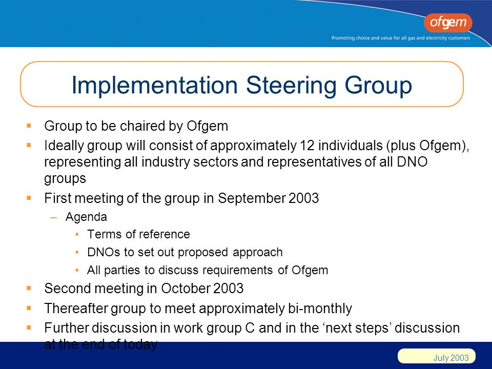 July 2003 Implementation Steering Group Group to be chaired by Ofgem Ideally group will consist of approximately 12 individuals (plus Ofgem), representing all industry sectors and representatives of all DNO groups First meeting of the group in September 2003 –Agenda Terms of reference DNOs to set out proposed approach All parties to discuss requirements of Ofgem Second meeting in October 2003 Thereafter group to meet approximately bi-monthly Further discussion in work group C and in the next steps discussion at the end of today