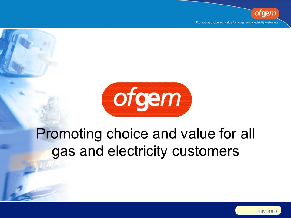 July 2003 Promoting choice and value for all gas and electricity customers
