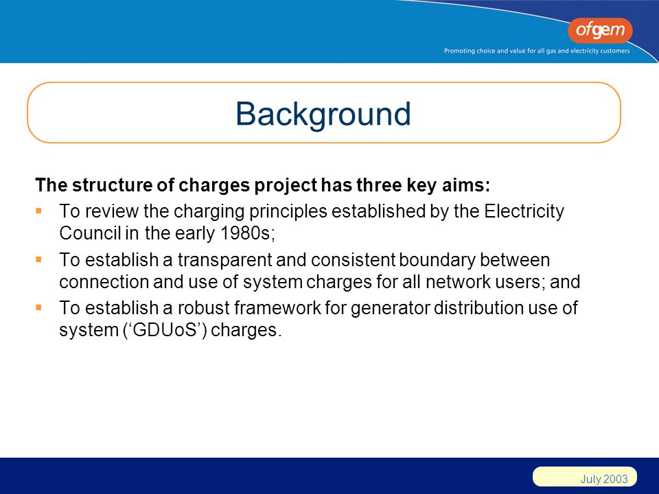 July 2003 Background The structure of charges project has three key aims: To review the charging principles established by the Electricity Council in the early 1980s; To establish a transparent and consistent boundary between connection and use of system charges for all network users; and To establish a robust framework for generator distribution use of system (GDUoS) charges.