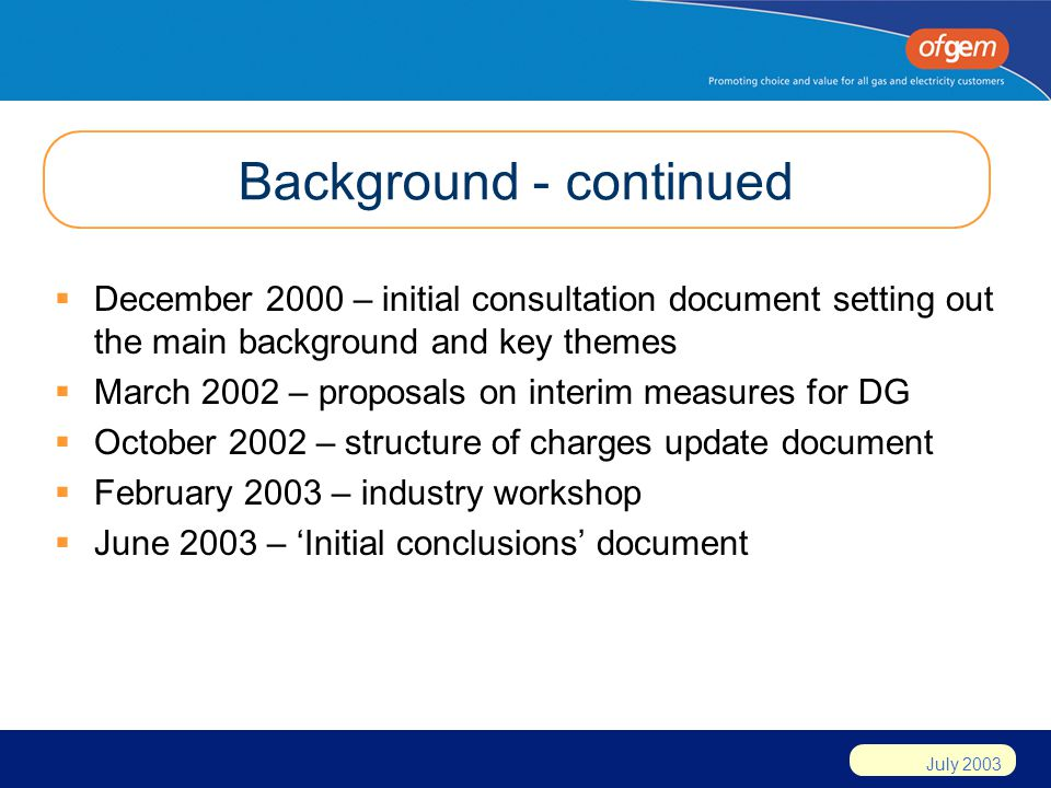 July 2003 Background - continued December 2000 – initial consultation document setting out the main background and key themes March 2002 – proposals on interim measures for DG October 2002 – structure of charges update document February 2003 – industry workshop June 2003 – Initial conclusions document