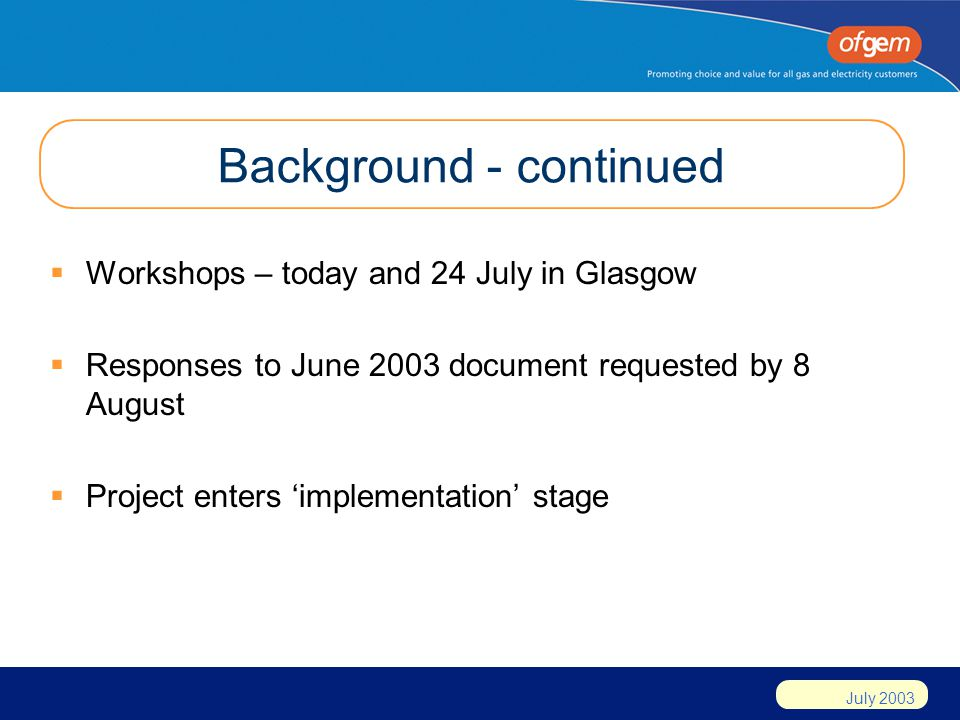 July 2003 Background - continued Workshops – today and 24 July in Glasgow Responses to June 2003 document requested by 8 August Project enters implementation stage