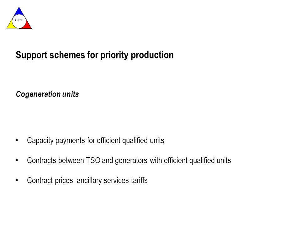 ANRE Support schemes for priority production Cogeneration units Capacity payments for efficient qualified units Contracts between TSO and generators with efficient qualified units Contract prices: ancillary services tariffs