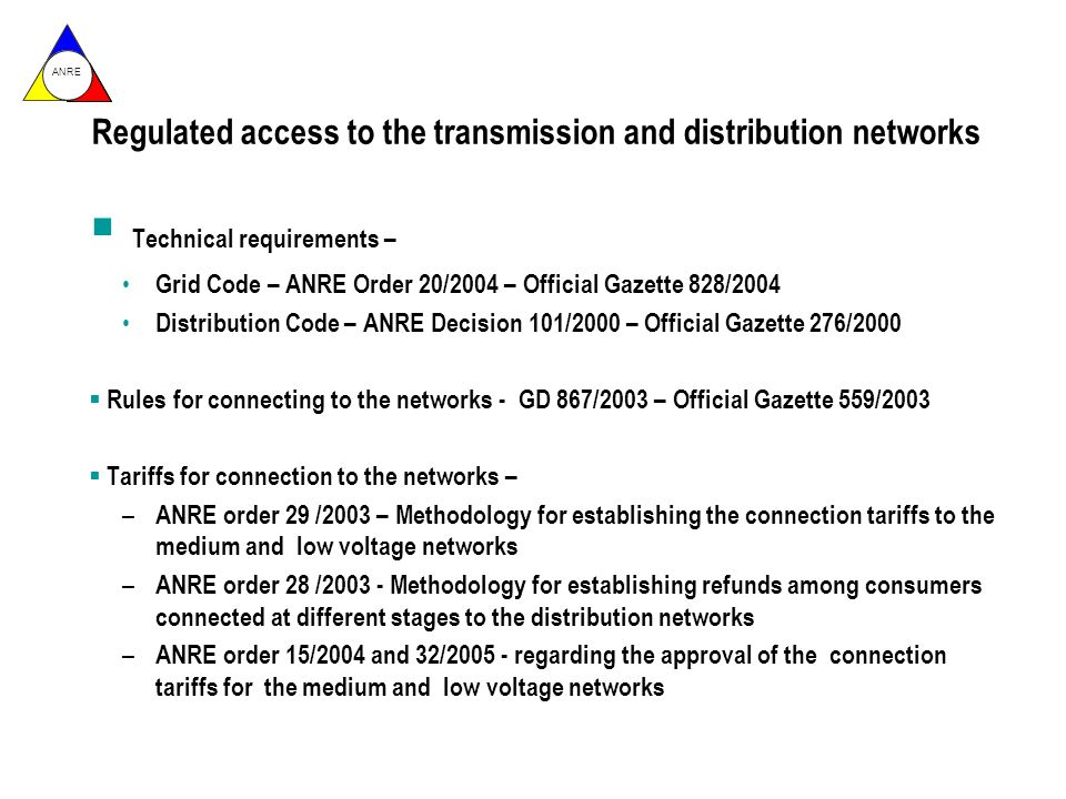 ANRE Technical requirements – Grid Code – ANRE Order 20/2004 – Official Gazette 828/2004 Distribution Code – ANRE Decision 101/2000 – Official Gazette 276/2000 Rules for connecting to the networks - GD 867/2003 – Official Gazette 559/2003 Tariffs for connection to the networks – – ANRE order 29 /2003 – Methodology for establishing the connection tariffs to the medium and low voltage networks – ANRE order 28 /2003 - Methodology for establishing refunds among consumers connected at different stages to the distribution networks – ANRE order 15/2004 and 32/2005 - regarding the approval of the connection tariffs for the medium and low voltage networks Regulated access to the transmission and distribution networks