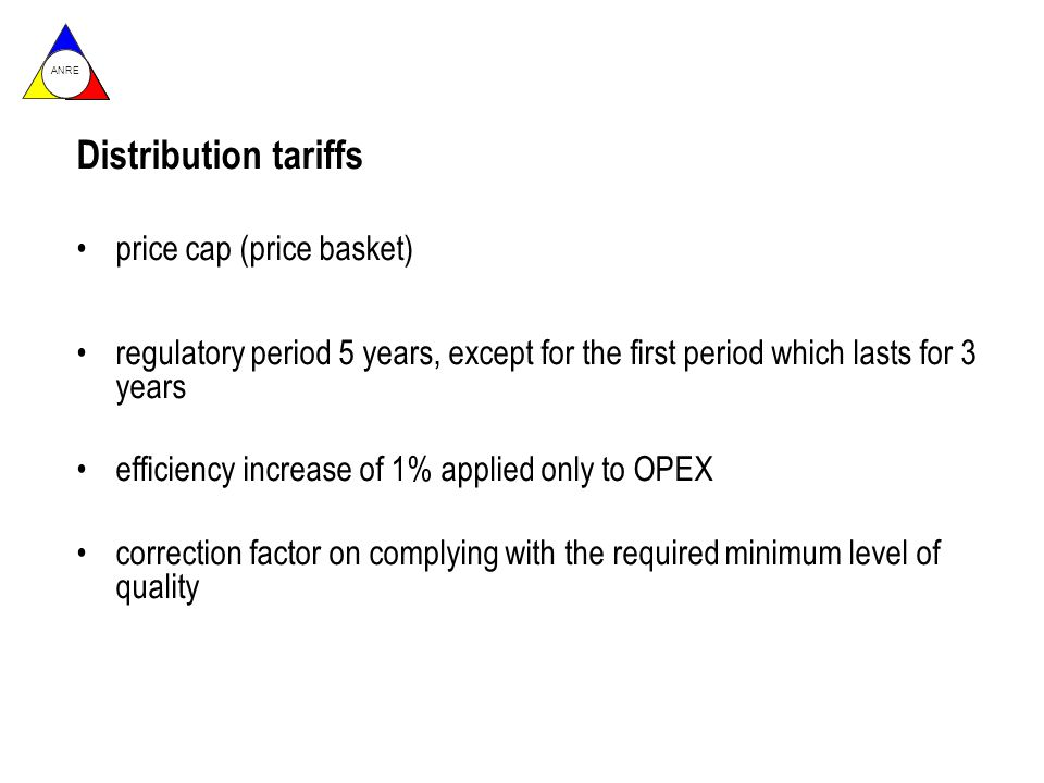 ANRE Distribution tariffs price cap (price basket) regulatory period 5 years, except for the first period which lasts for 3 years efficiency increase of 1% applied only to OPEX correction factor on complying with the required minimum level of quality