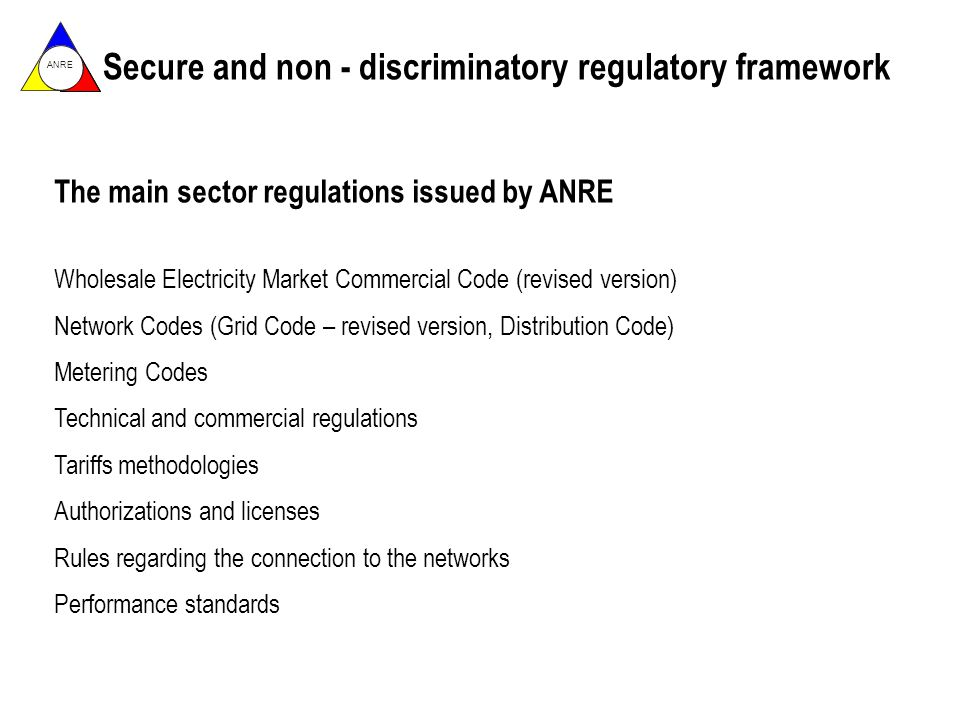 ANRE The main sector regulations issued by ANRE Wholesale Electricity Market Commercial Code (revised version) Network Codes (Grid Code – revised version, Distribution Code) Metering Codes Technical and commercial regulations Tariffs methodologies Authorizations and licenses Rules regarding the connection to the networks Performance standards Secure and non - discriminatory regulatory framework