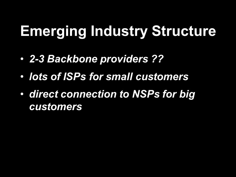Emerging Industry Structure 2-3 Backbone providers ?? lots of ISPs for small customers direct connection to NSPs for big customers