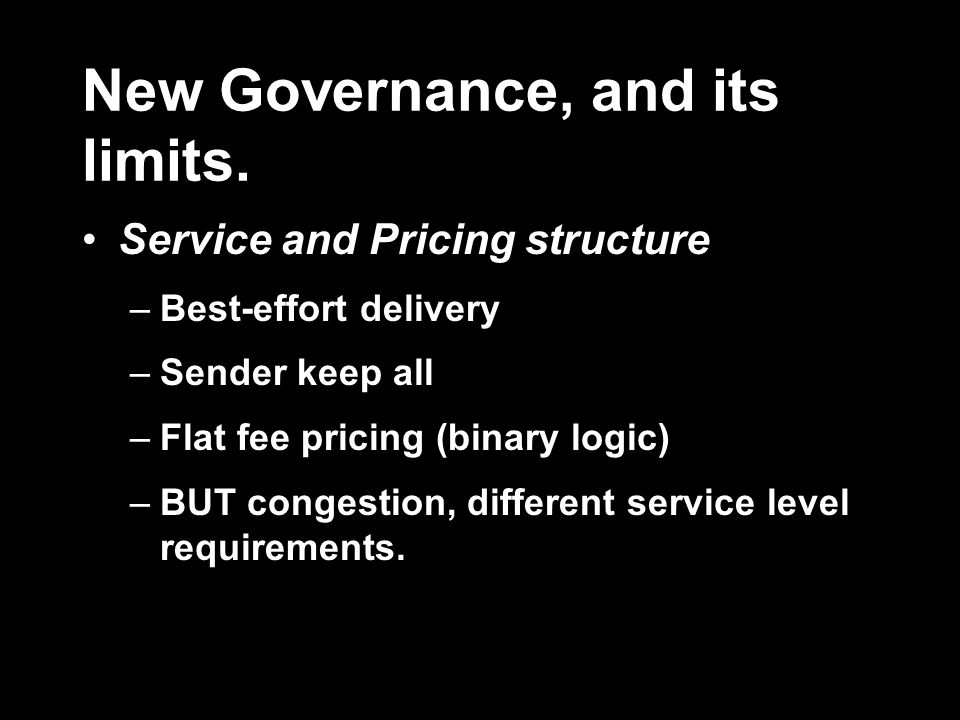 New Governance, and its limits. Service and Pricing structure –Best-effort delivery –Sender keep all –Flat fee pricing (binary logic) –BUT congestion,