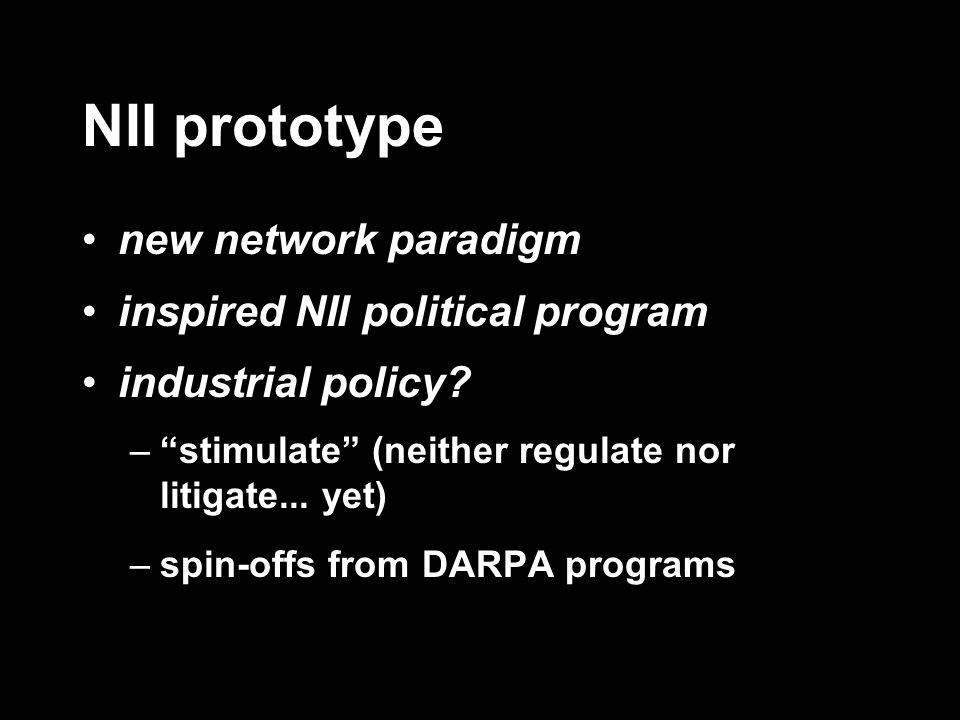NII prototype new network paradigm inspired NII political program industrial policy? –stimulate (neither regulate nor litigate... yet) –spin-offs from