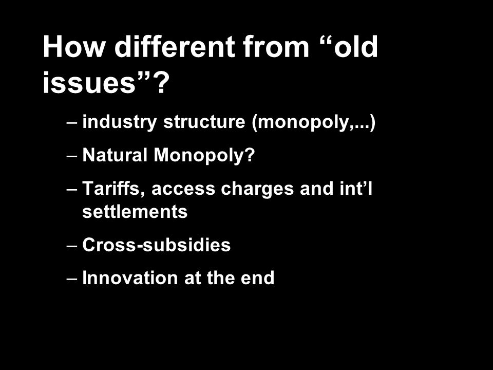 How different from old issues? –industry structure (monopoly,...) –Natural Monopoly? –Tariffs, access charges and intl settlements –Cross-subsidies –I
