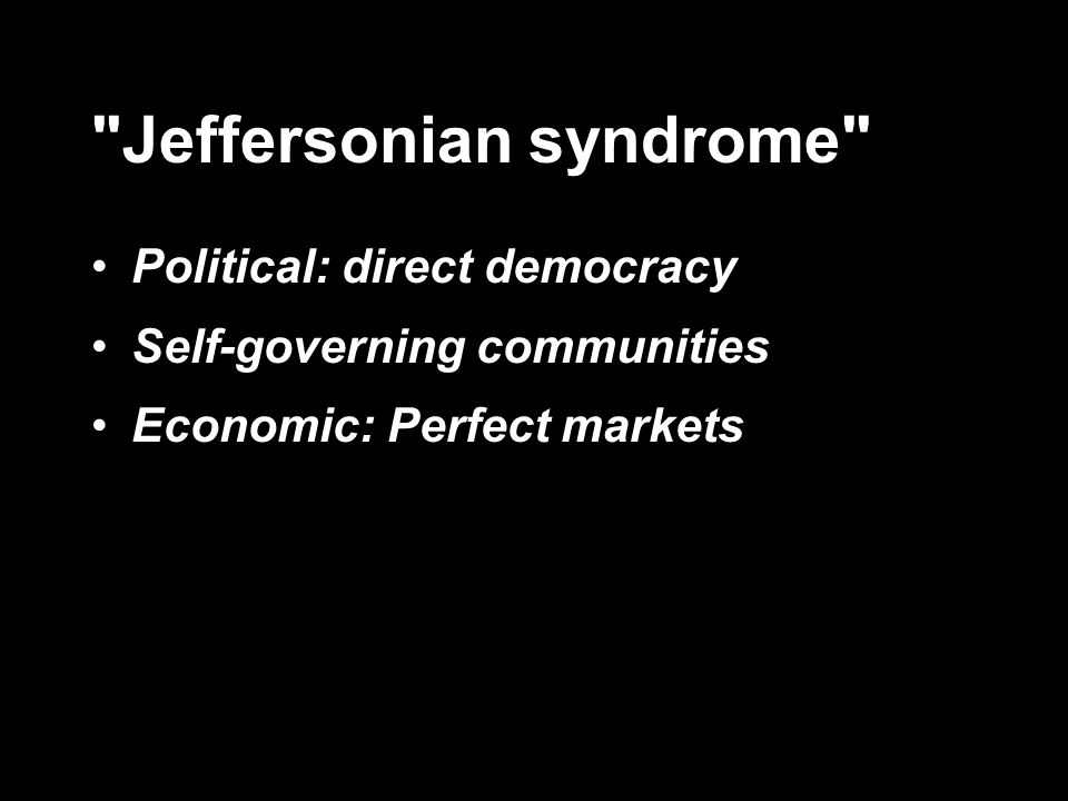 Jeffersonian syndrome Political: direct democracy Self-governing communities Economic: Perfect markets