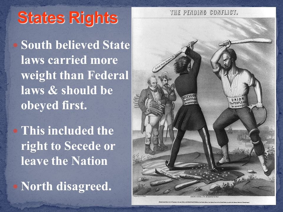 South believed State laws carried more weight than Federal laws & should be obeyed first. This included the right to Secede or leave the Nation North