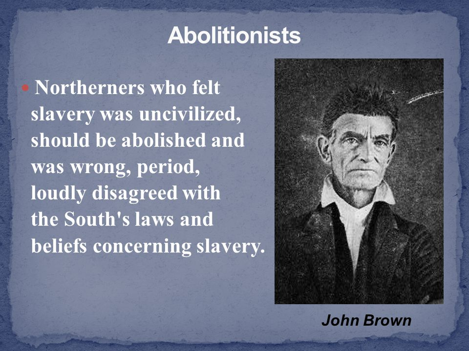 Northerners who felt slavery was uncivilized, should be abolished and was wrong, period, loudly disagreed with the South's laws and beliefs concerning
