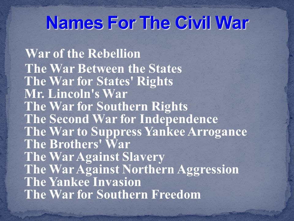War of the Rebellion The War Between the States The War for States' Rights Mr. Lincoln's War The War for Southern Rights The Second War for Independen