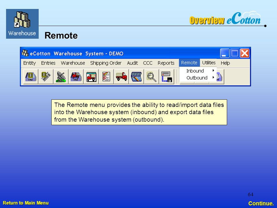64 Remote Return to Main Menu Return to Main MenuOverview The Remote menu provides the ability to read/import data files into the Warehouse system (inbound) and export data files from the Warehouse system (outbound).