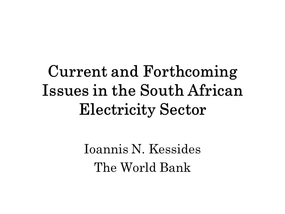 Current and Forthcoming Issues in the South African Electricity Sector Ioannis N. Kessides The World Bank