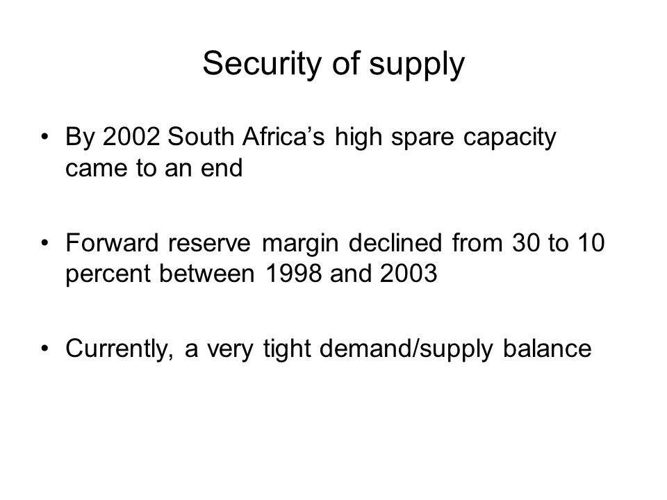 Security of supply By 2002 South Africas high spare capacity came to an end Forward reserve margin declined from 30 to 10 percent between 1998 and 200