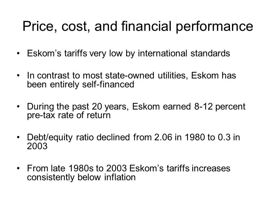 Price, cost, and financial performance Eskoms tariffs very low by international standards In contrast to most state-owned utilities, Eskom has been en
