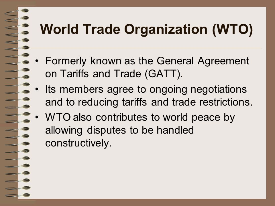 World Trade Organization (WTO) Formerly known as the General Agreement on Tariffs and Trade (GATT).