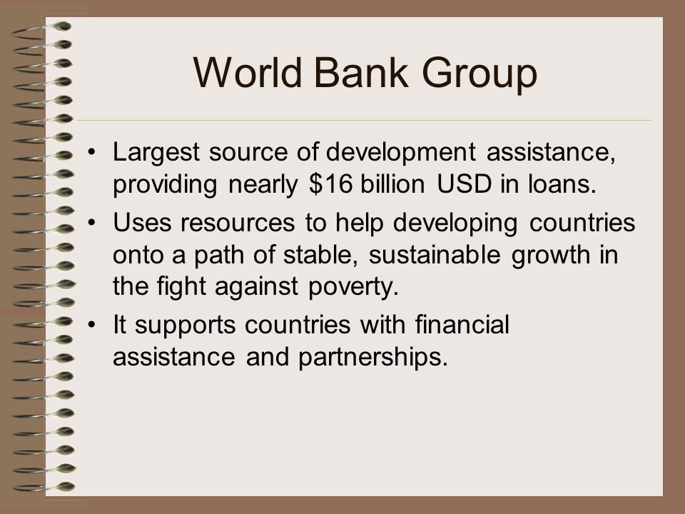 World Bank Group Largest source of development assistance, providing nearly $16 billion USD in loans.