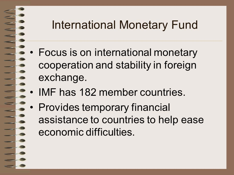 International Monetary Fund Focus is on international monetary cooperation and stability in foreign exchange.