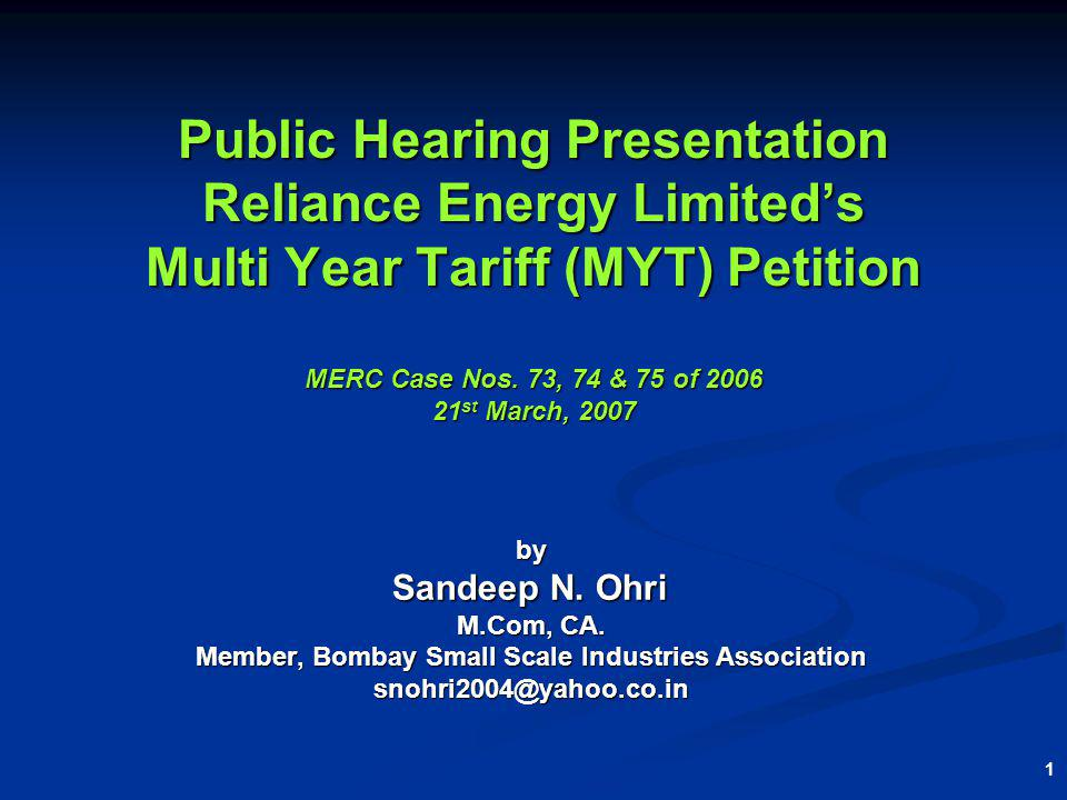 1 Public Hearing Presentation Reliance Energy Limiteds Multi Year Tariff (MYT) Petition MERC Case Nos. 73, 74 & 75 of 2006 21 st March, 2007 by Sandee