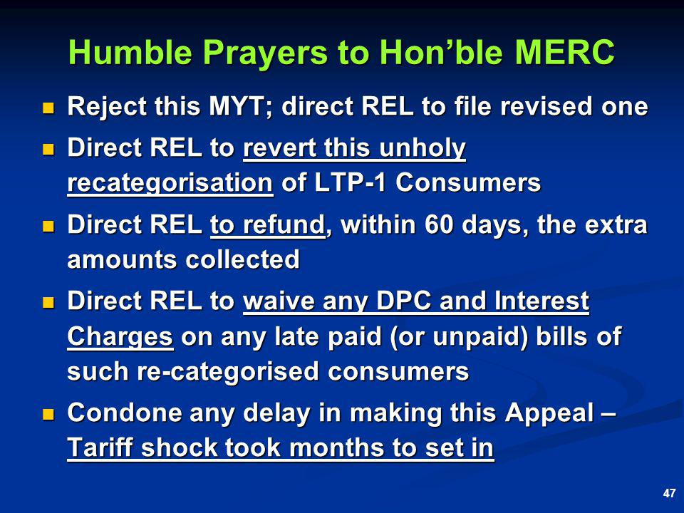 47 Reject this MYT; direct REL to file revised one Reject this MYT; direct REL to file revised one Direct REL to revert this unholy recategorisation of LTP-1 Consumers Direct REL to revert this unholy recategorisation of LTP-1 Consumers Direct REL to refund, within 60 days, the extra amounts collected Direct REL to refund, within 60 days, the extra amounts collected Direct REL to waive any DPC and Interest Charges on any late paid (or unpaid) bills of such re-categorised consumers Direct REL to waive any DPC and Interest Charges on any late paid (or unpaid) bills of such re-categorised consumers Condone any delay in making this Appeal – Tariff shock took months to set in Condone any delay in making this Appeal – Tariff shock took months to set in Humble Prayers to Honble MERC