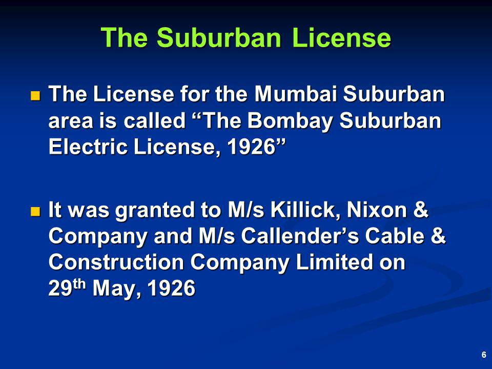 6 The Suburban License The License for the Mumbai Suburban area is called The Bombay Suburban Electric License, 1926 The License for the Mumbai Suburban area is called The Bombay Suburban Electric License, 1926 It was granted to M/s Killick, Nixon & Company and M/s Callenders Cable & Construction Company Limited on 29 th May, 1926 It was granted to M/s Killick, Nixon & Company and M/s Callenders Cable & Construction Company Limited on 29 th May, 1926