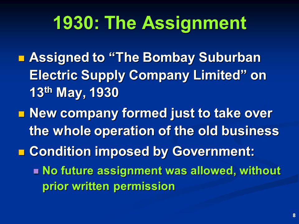 8 1930: The Assignment Assigned to The Bombay Suburban Electric Supply Company Limited on 13 th May, 1930 Assigned to The Bombay Suburban Electric Supply Company Limited on 13 th May, 1930 New company formed just to take over the whole operation of the old business New company formed just to take over the whole operation of the old business Condition imposed by Government: Condition imposed by Government: No future assignment was allowed, without prior written permission No future assignment was allowed, without prior written permission