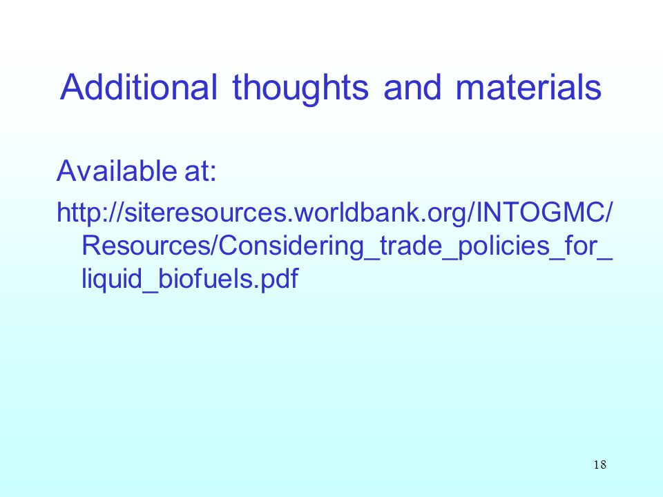18 Additional thoughts and materials Available at: http://siteresources.worldbank.org/INTOGMC/ Resources/Considering_trade_policies_for_ liquid_biofuels.pdf