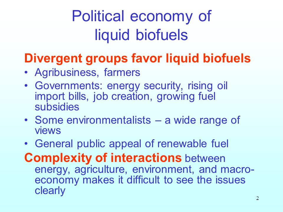 2 Political economy of liquid biofuels Divergent groups favor liquid biofuels Agribusiness, farmers Governments: energy security, rising oil import bills, job creation, growing fuel subsidies Some environmentalists – a wide range of views General public appeal of renewable fuel Complexity of interactions between energy, agriculture, environment, and macro- economy makes it difficult to see the issues clearly