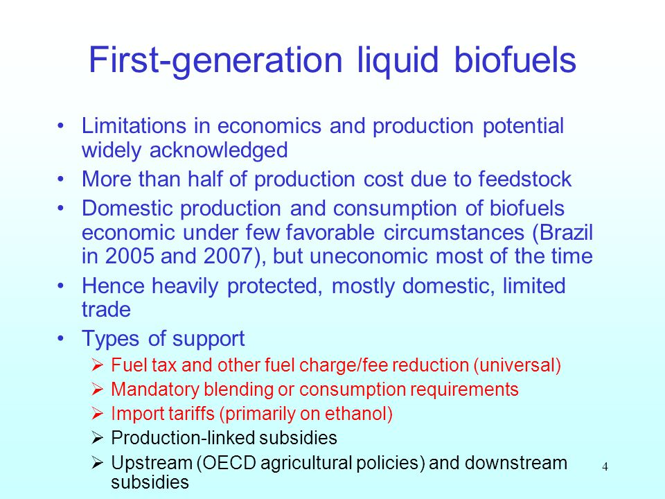 4 First-generation liquid biofuels Limitations in economics and production potential widely acknowledged More than half of production cost due to feedstock Domestic production and consumption of biofuels economic under few favorable circumstances (Brazil in 2005 and 2007), but uneconomic most of the time Hence heavily protected, mostly domestic, limited trade Types of support Fuel tax and other fuel charge/fee reduction (universal) Mandatory blending or consumption requirements Import tariffs (primarily on ethanol) Production-linked subsidies Upstream (OECD agricultural policies) and downstream subsidies