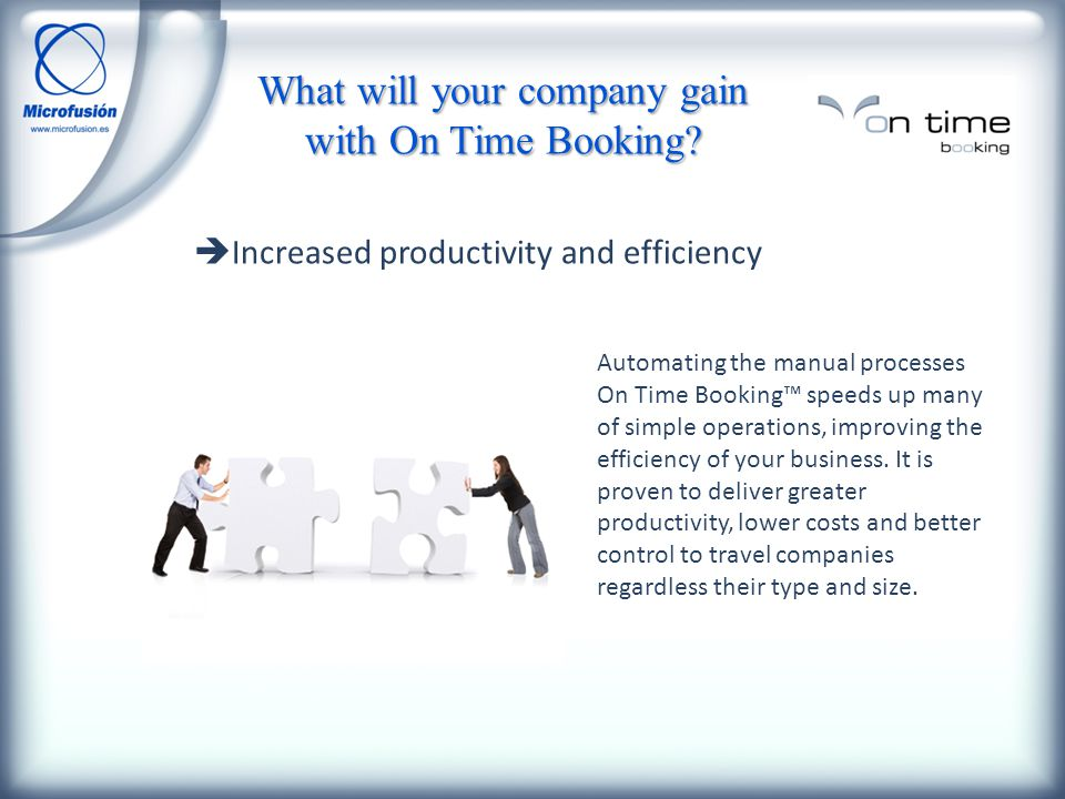 Increased productivity and efficiency Automating the manual processes On Time Booking speeds up many of simple operations, improving the efficiency of your business.