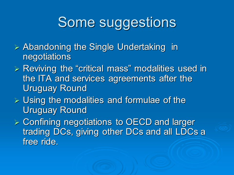 Some suggestions Abandoning the Single Undertaking in negotiations Abandoning the Single Undertaking in negotiations Reviving the critical mass modalities used in the ITA and services agreements after the Uruguay Round Reviving the critical mass modalities used in the ITA and services agreements after the Uruguay Round Using the modalities and formulae of the Uruguay Round Using the modalities and formulae of the Uruguay Round Confining negotiations to OECD and larger trading DCs, giving other DCs and all LDCs a free ride.