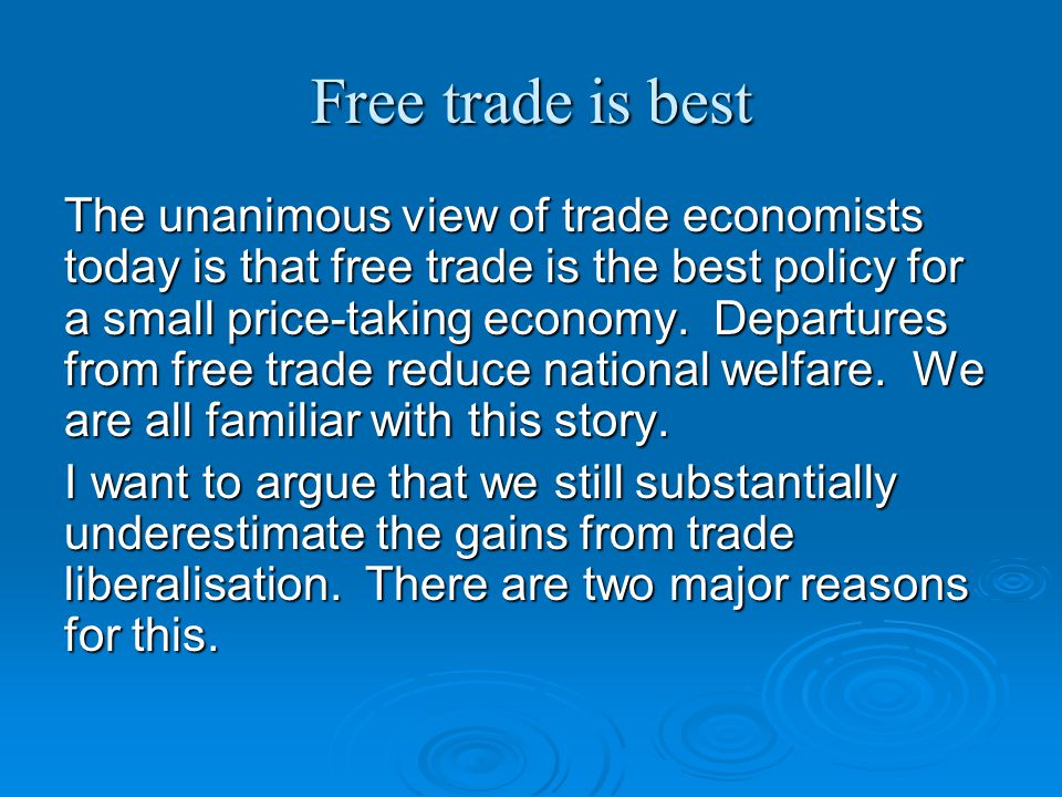 Free trade is best The unanimous view of trade economists today is that free trade is the best policy for a small price-taking economy.