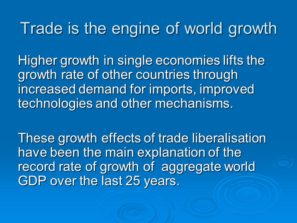 Trade is the engine of world growth Higher growth in single economies lifts the growth rate of other countries through increased demand for imports, improved technologies and other mechanisms.